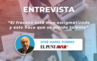 """""""El fracaso está muy estigmatizado, y esto hace que se pierda talento"""" – Una entrevista con José María Torres para El Punt Avui"""